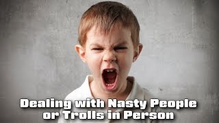 Dealing with Nasty People or Trolls in Person