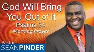 GOD WILL BRING YOU OUT OF IT - PSALMS 34 - MORNING PRAYER | PASTOR SEAN PINDER