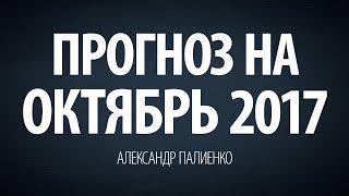 Прогноз на Октябрь 2017. Александр Палиенко.