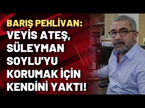 Barış Pehlivan: Veyis Ateş, Süleyman Soylu'yu korumak için kendini yaktı!