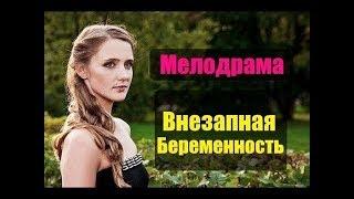 НОВАЯ МЕЛОДРАМА 2018 года! ВНЕЗАПНАЯ БЕРЕМЕННОСТЬ Русские мелодрамы НОВИНКИ 2018 HD