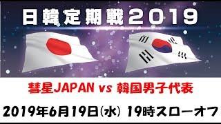 日韓定期戦 2019・男子 彗星JAPAN(日本代表)vs 韓国代表