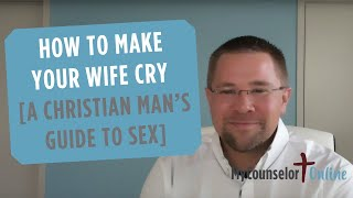 How to Make Your Wife Cry [A Christian Man's Guide to Sex]