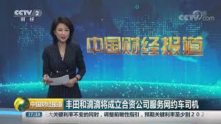 [中国财经报道]丰田和滴滴将成立合资公司服务网约车司机| CCTV财经