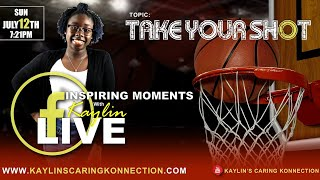 "INSPIRING MOMENTS WITH KAYLIN - ""TAKE YOUR SHOT"" (7/12/2020)"