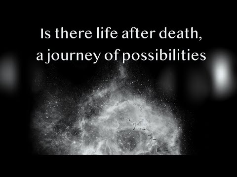 Is there life after death, a journey of possibility.