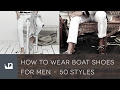 How To Wear Boat Shoes For Men - 50 Fashion Styles