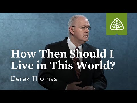 Derek Thomas: How Then Should I Live in This World?
