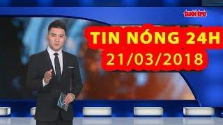 Trực tiếp ⚡ Tin Tức 24h Mới Nhất hôm nay 21-03-2018   Tin Nóng 24H
