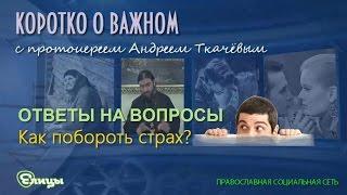 Как побороть страх? о. Андрей Ткачев