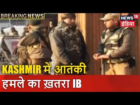 Kashmir में आतंकी हमले का ख़तरा: IB | Breaking News | News18 India