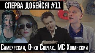 СПЕРВА ДОБЕЙСЯ! #11 Самбурская, Очки Собчак, MC Хованский