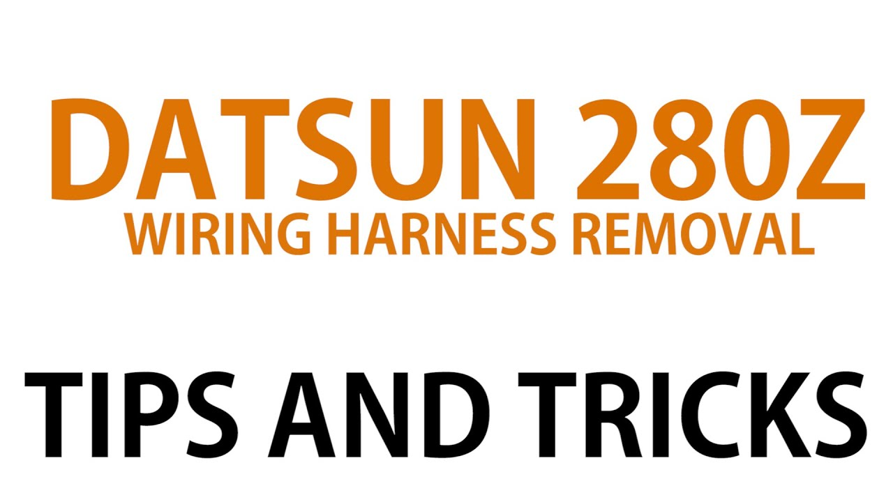 hight resolution of datsun 280z wiring harness removal tips and tricks