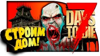 7 Days To Die - СТРОИМ ДОМ! - ЗАЧИСТКА И РАЗБОРКИ! - УГАР И АД! #7