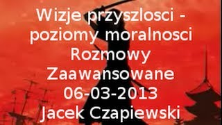 Rozmowy Zaawansowane - Wizje przyszłości - poziomy moralności - 6.03.2013 (J.Czapiewski)