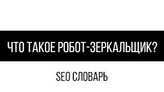 Что такое робот-зеркальщик? / SEO словарь