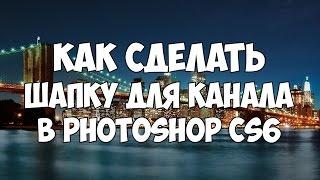 Как сделать красивую шапку для канала в фотошоп? Photoshop CS6