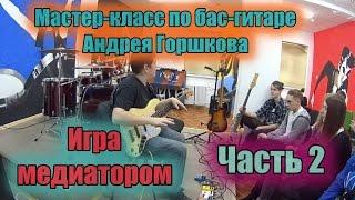 Мастер-класс по бас-гитаре Андрея Горшкова  Ч.2 ИГРА МЕДИАТОРОМ