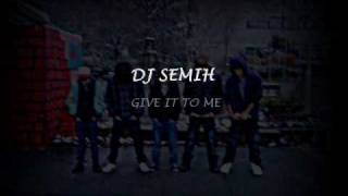 DJ SEMIH - GIVE IT TO ME =)