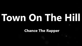 Chance The Rapper - Town On The Hill (Lyrics)