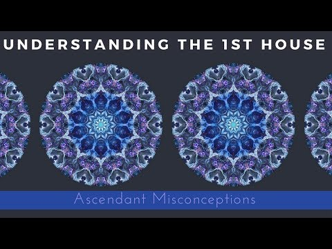 Ascendant Misconceptions (Understanding the 1st House)