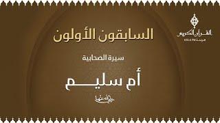 السابقون الأولون مع الشيخ / د. أحمد محمد زايد ،،، حول سيرة أم سليم بنت ملحان