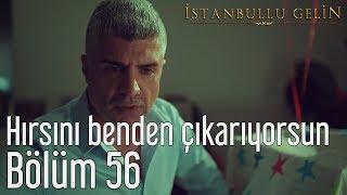 İstanbullu Gelin 56. Bölüm - Hırsını Benden Çıkarıyorsun