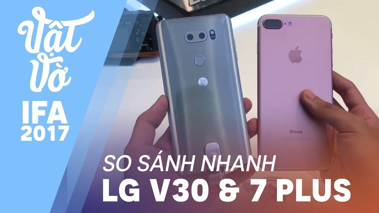 IFA2017| So sánh nhanh LG V30 & iPhone 7 Plus