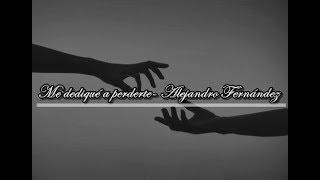 ME DEDIQUE A PERDERTE- ALEJANDRO FERNÁNDEZ
