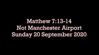 Sunday 20.9.2020  Matthew 7:13-14  (Not Manchester Airport)