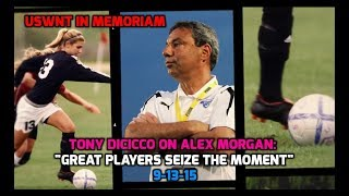 """USWNT In Memoriam - Tony DiCicco on Alex Morgan: """"Great Players Seize the Moment"""" - 9-13-15"""