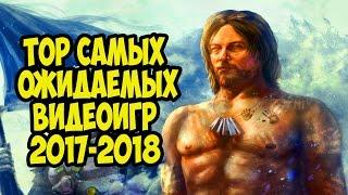 TOP Самых Ожидаемых Видеоигр 2017-2018 / Взгляд в Будущее / Видео
