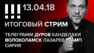 Итоговый стрим (13.04.2018): Телеграмм, Дуров, Канделаки, Волоколамск, Лазарев, Трамп, Сирия