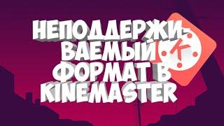 НЕПОДДЕРЖИВАЕМЫЙ ФОРМАТ В KINEMASTER | КАК ИСПРАВИТЬ?