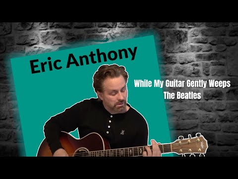 While My Guitar Gently Weeps - The Beatles - Acoustic Guitar Cover by Eric Anthony