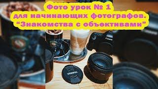 Фото урок № 1 для начинающих фотографов. Знакомства с объективами.