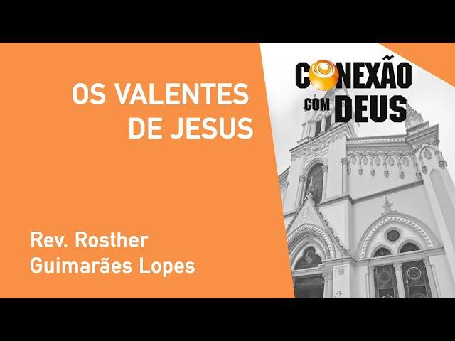 Os Valentes De Jesus - Rev. Rosther Guimarães Lopes - Conexão Com Deus - 30/09/2019