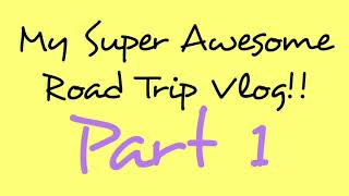 My Super Awesome Road Trip Vlog: DAY 1 (just travel, I guess)