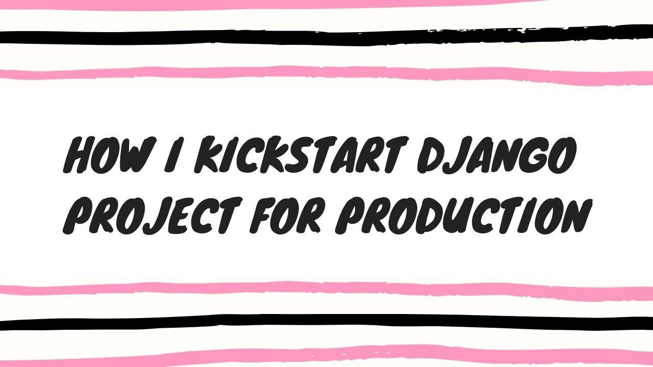 How I kickstart my Django projects for production environment