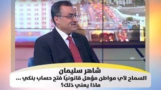 شاهر سليمان - السماح لأي مواطن مؤهل قانونيًا فتح حساب بنكي ... ماذا يعني ذلك؟
