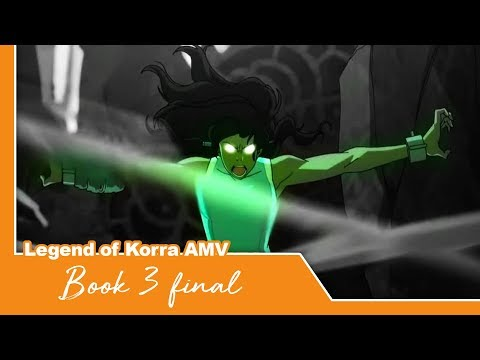 Legend Of Korra AMV - Book 3 Final