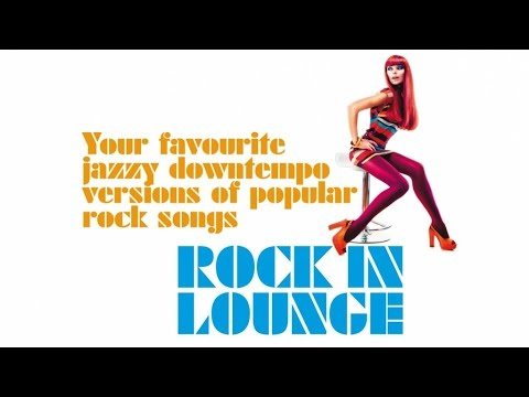 ROCK IN LOUNGE - Chill Nu Jazz Downtempo Versions of Popular Rock Songs