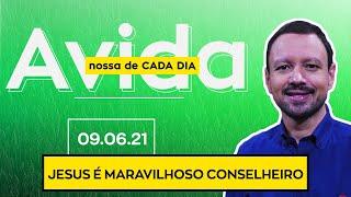 JESUS É MARAVILHOSO CONSELHEIRO / A Vida Nossa de Cada Dia - 09/06/21