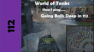 WOT: How I play... Going Balls Deep in the 112