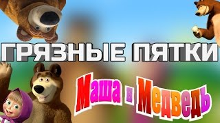 Грязные Пятки Маша и Медведь