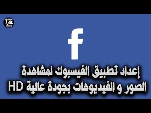 إعداد تطبيق الفيسبوك لمشاهدة الصور و الفيديوهات بجودة عالية HD