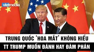"""Trung Quốc """"hoa mắt"""" không hiểu Tổng thống Trump muốn đánh hay đàm thoại"""