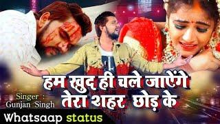 Download Hum khud hi chale jaenge Tera shahar chhod ke • sad status • Gunjan Singh • By Saurabh mandal status