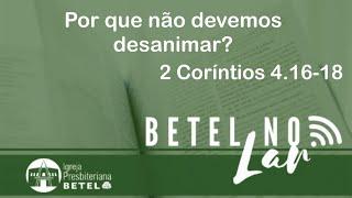 """Mensagem em 2 Coríntios 4.16-18 - """"Por que não devemos desanimar?"""".#BetelnoLar"""