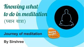 [Hindi] Journey of meditation - Knowing what to do in meditation | ध्यान यात्रा (by Sirshree) -